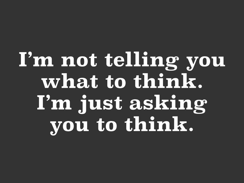 I'm not telling you what to think. I'm just ask...