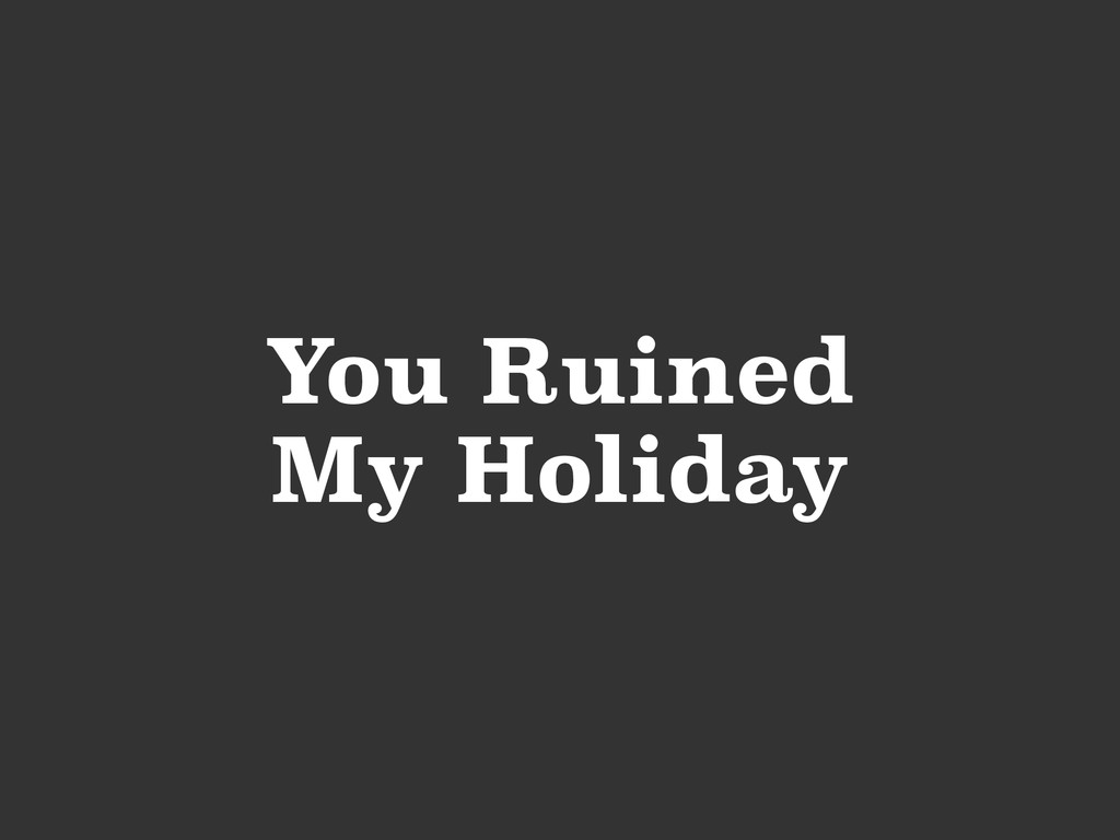 You Ruined My Holiday