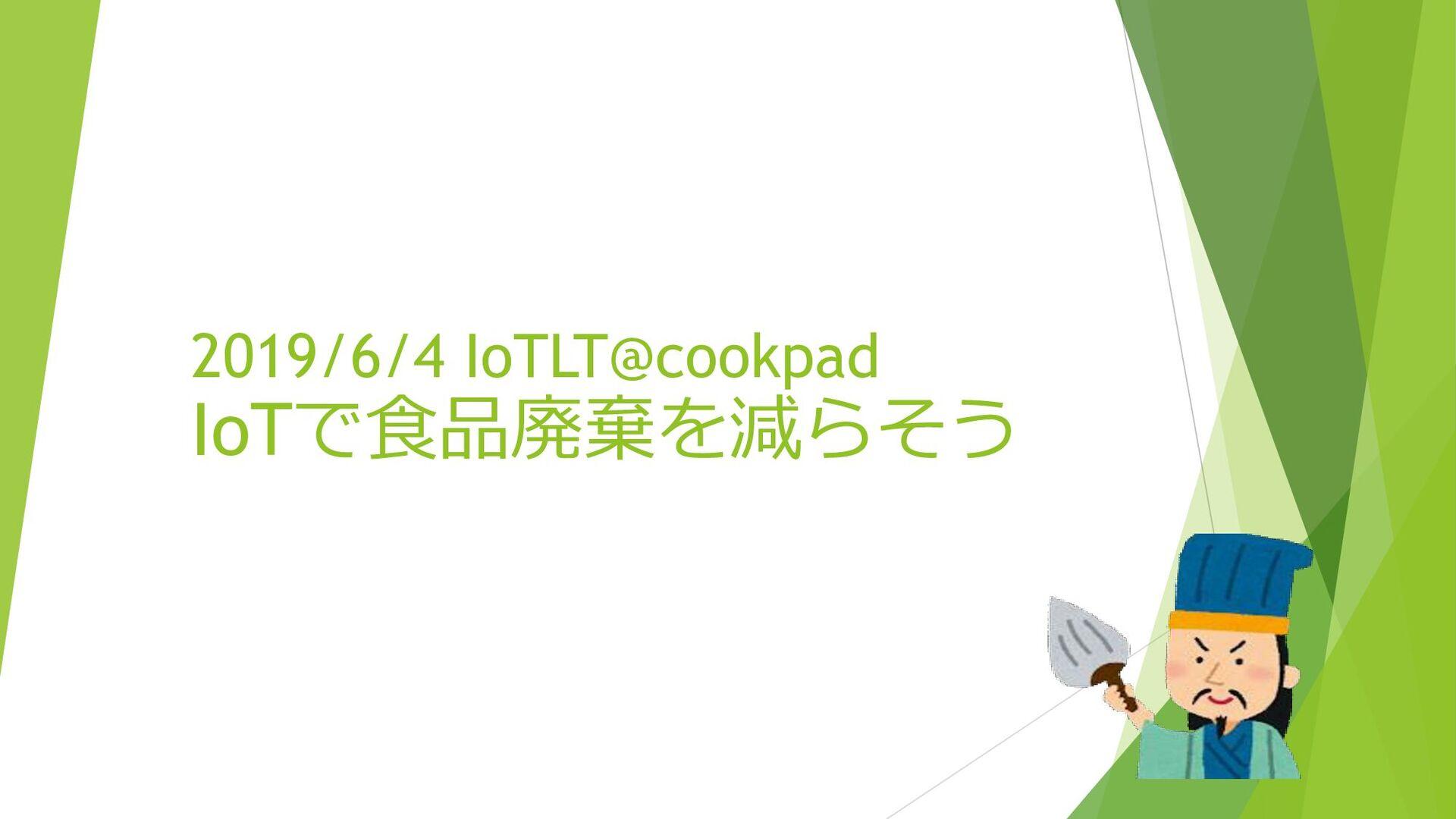 2019/6/4 IoTLT@cookpad IoTで食品廃棄を減らそう 新井孔明