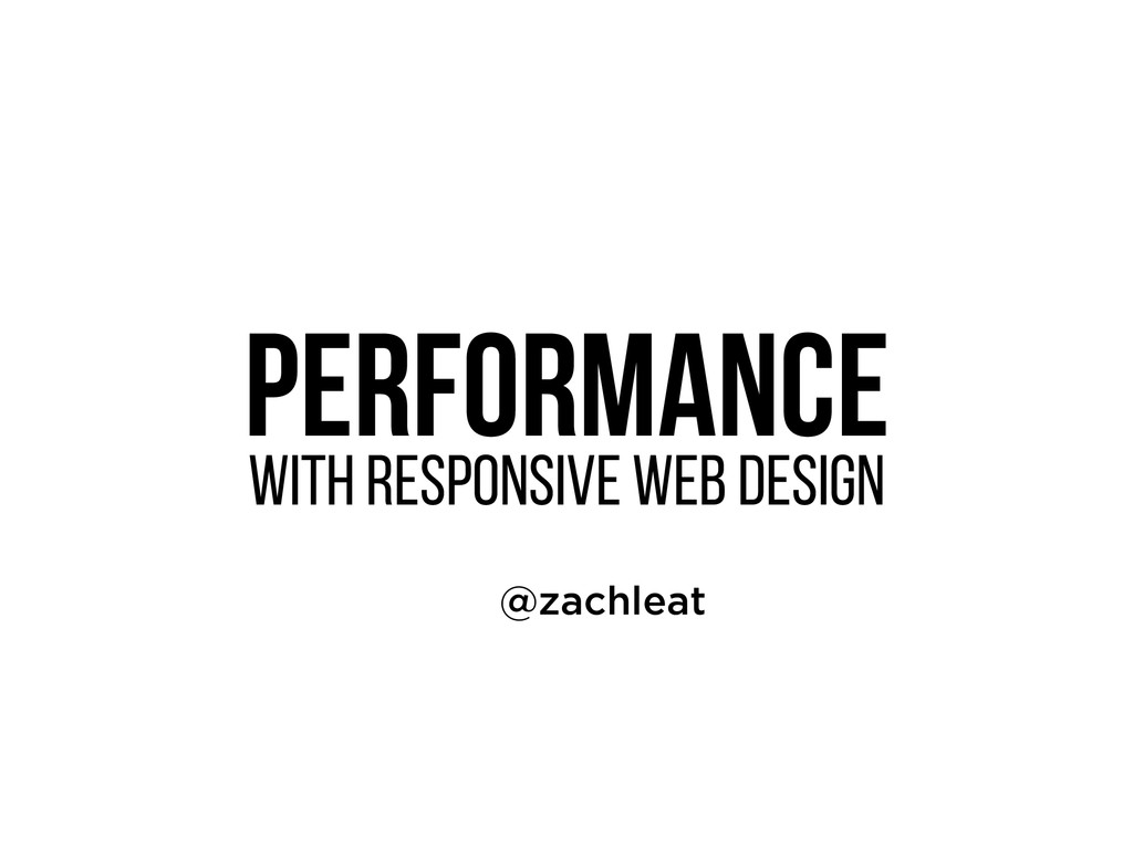Performance WITH Responsive Web Design @zachle...