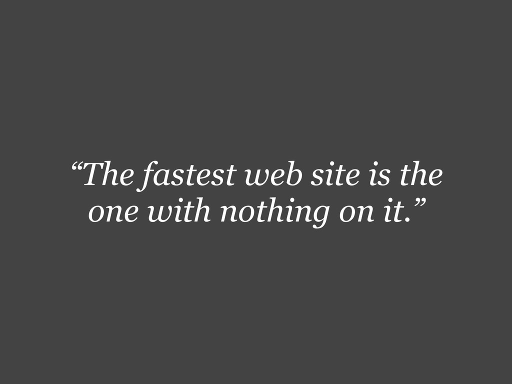"""The fastest web site is the one with nothing o..."