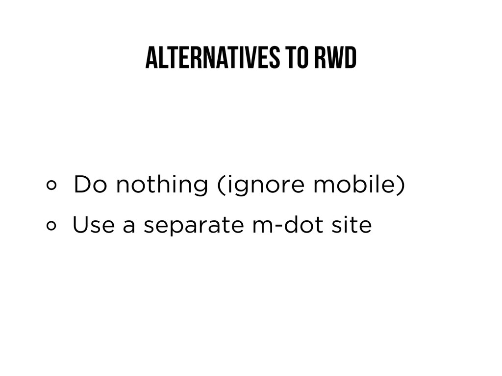 Alternatives to RWD Do nothing (ignore mobile) ...
