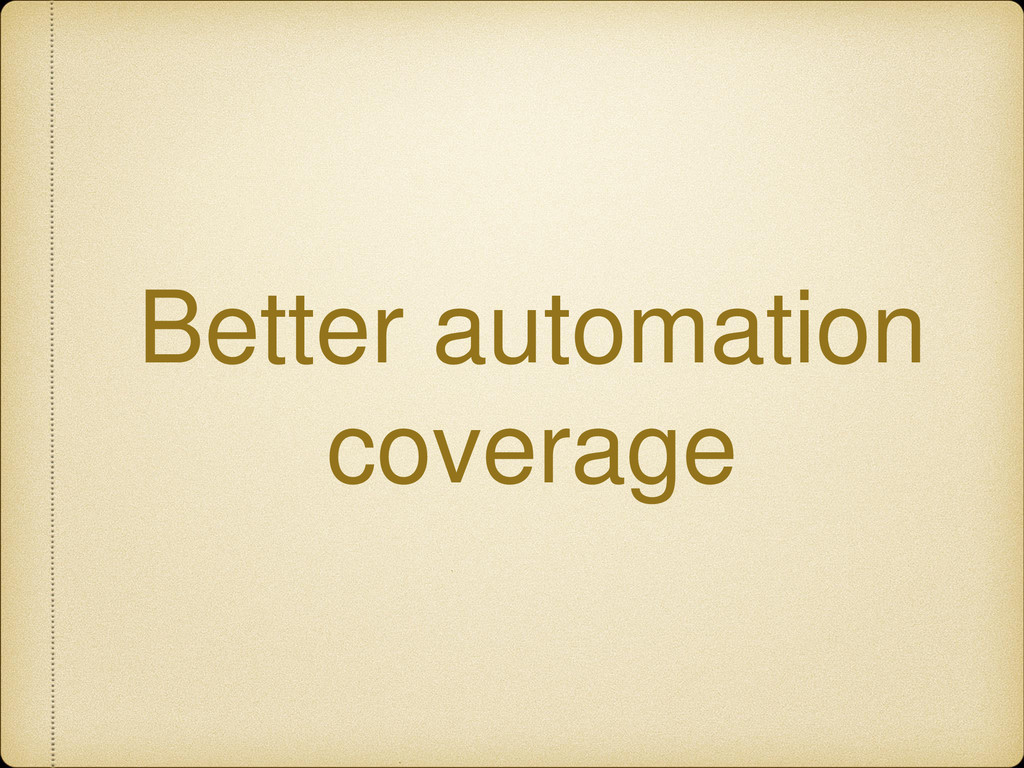 Better automation coverage