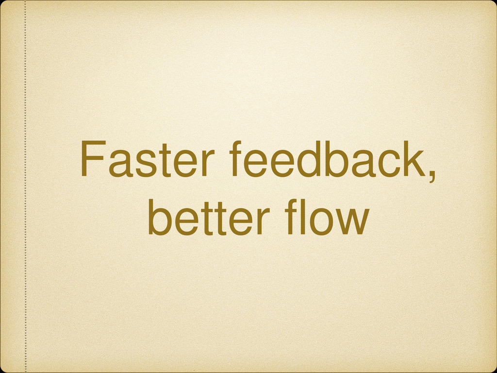 Faster feedback, better flow