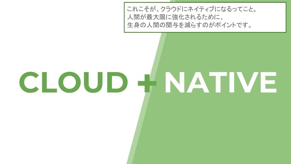 CLOUD NATIVE + これこそが、クラウドにネイティブになるってこと。 人間が最大限に...