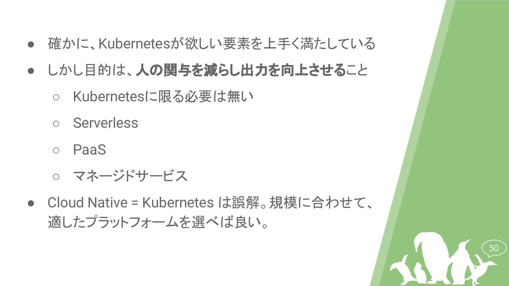 50 ● 確かに、Kubernetesが欲しい要素を上手く満たしている ● しかし目的は、人の...