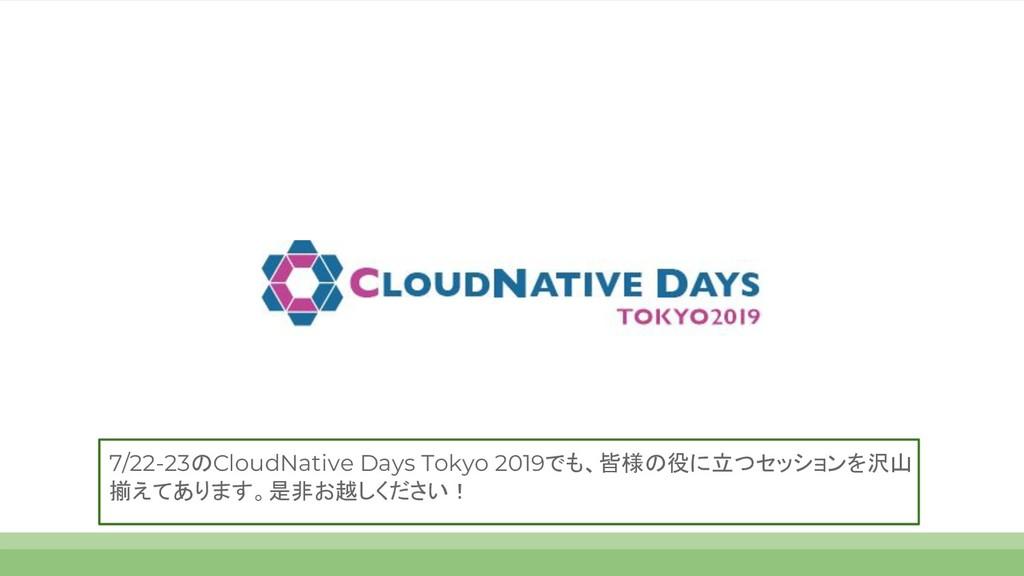 7/22-23のCloudNative Days Tokyo 2019でも、皆様の役に立つセッ...