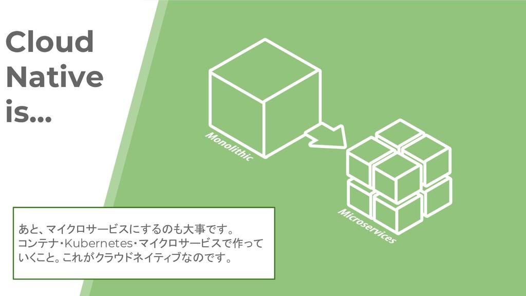Cloud Native is... あと、マイクロサービスにするのも大事です。 コンテナ・K...