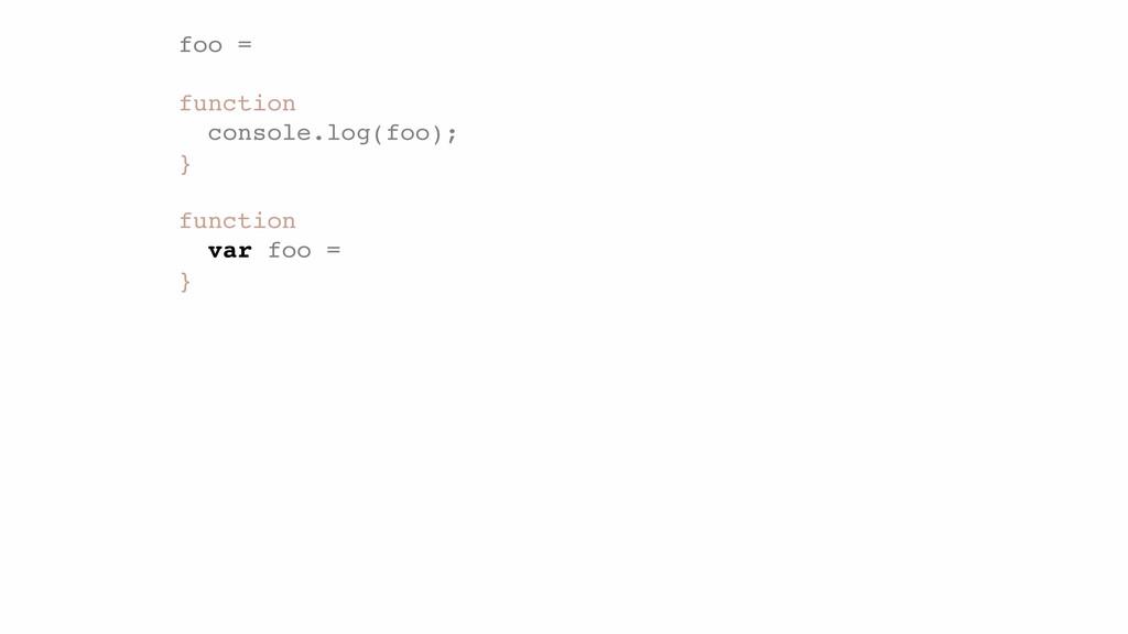 foo = ! function console.log(foo);! } ! functio...
