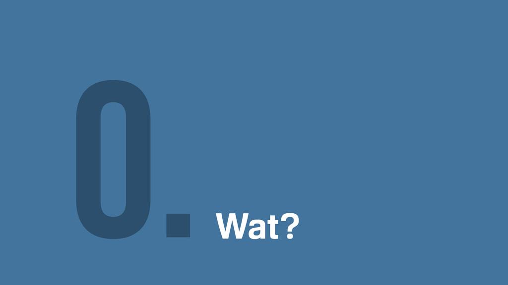 Wat? 0.