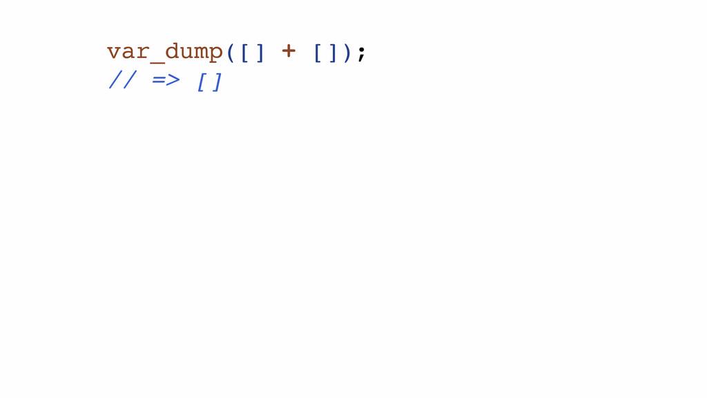 var_dump([] + []);! // => []!