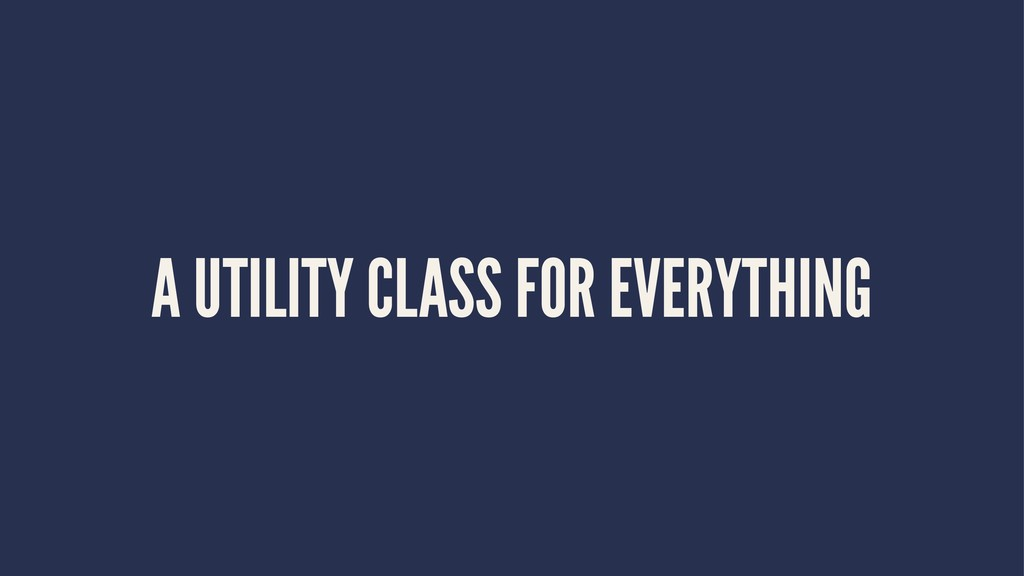 A UTILITY CLASS FOR EVERYTHING