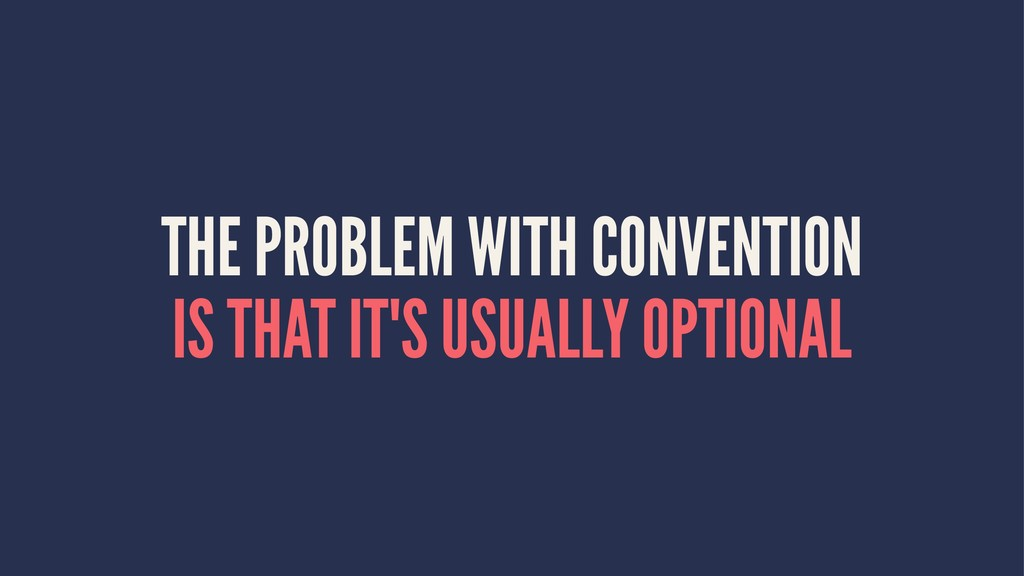 THE PROBLEM WITH CONVENTION IS THAT IT'S USUALL...