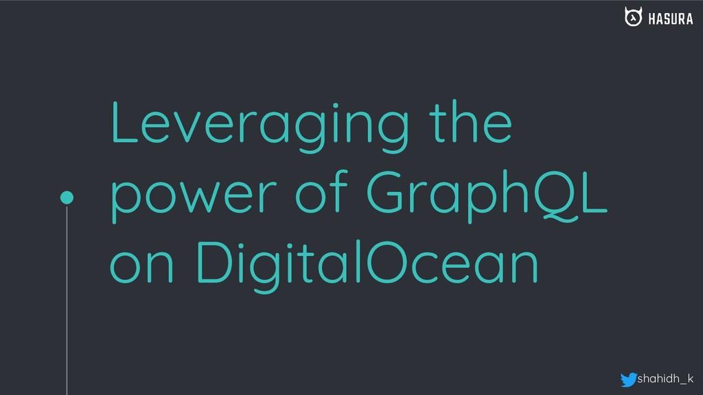 shahidh_k Leveraging the power of GraphQL on Di...