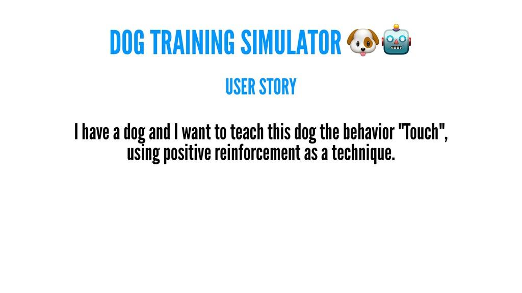 DOG TRAINING SIMULATOR USER STORY I have a dog ...