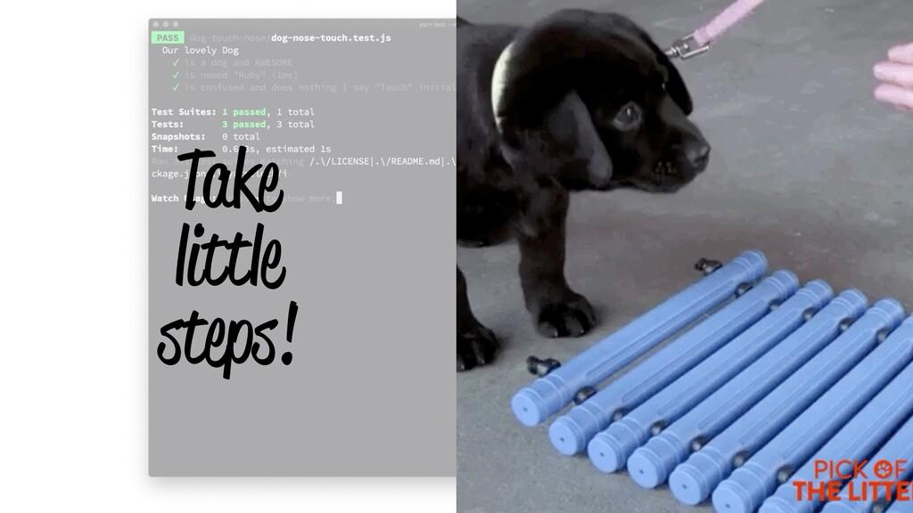 Take little steps!