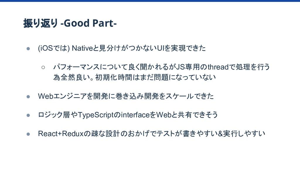 振り返り -Good Part- ● (iOSでは) Nativeと見分けがつかないUIを実現...