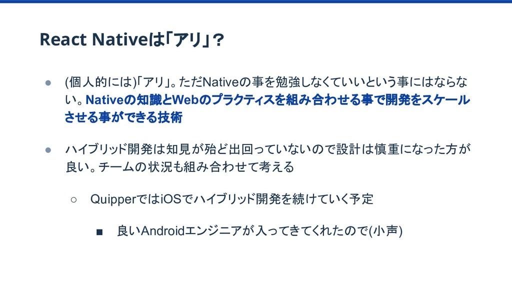 React Nativeは「アリ」? ● (個人的には)「アリ」。ただNativeの事を勉強し...