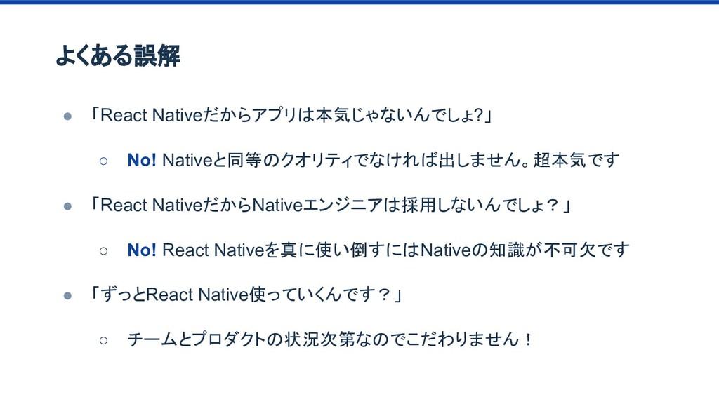 よくある誤解 ● 「React Nativeだからアプリは本気じゃないんでしょ?」 ○ No!...