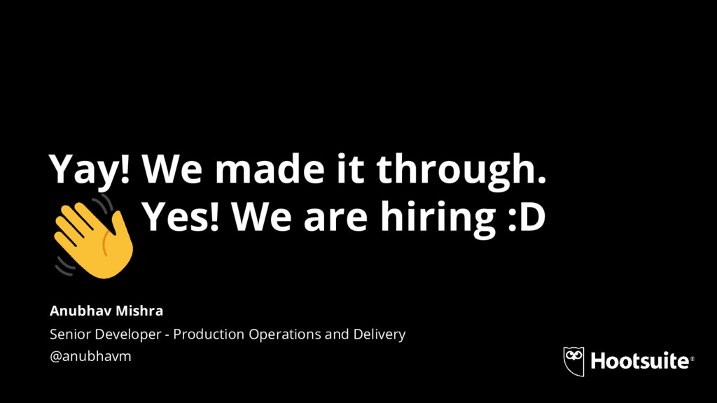 Yay! We made it through. Yes! We are hiring :D ...