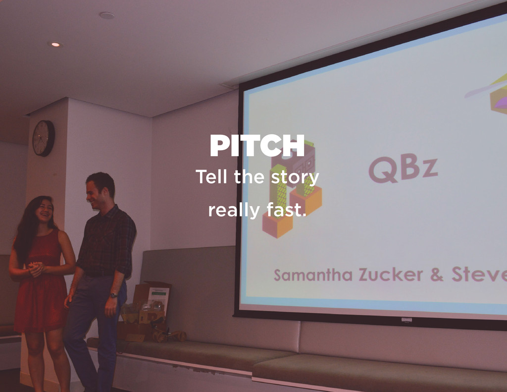 PITCH Tell the story really fast.