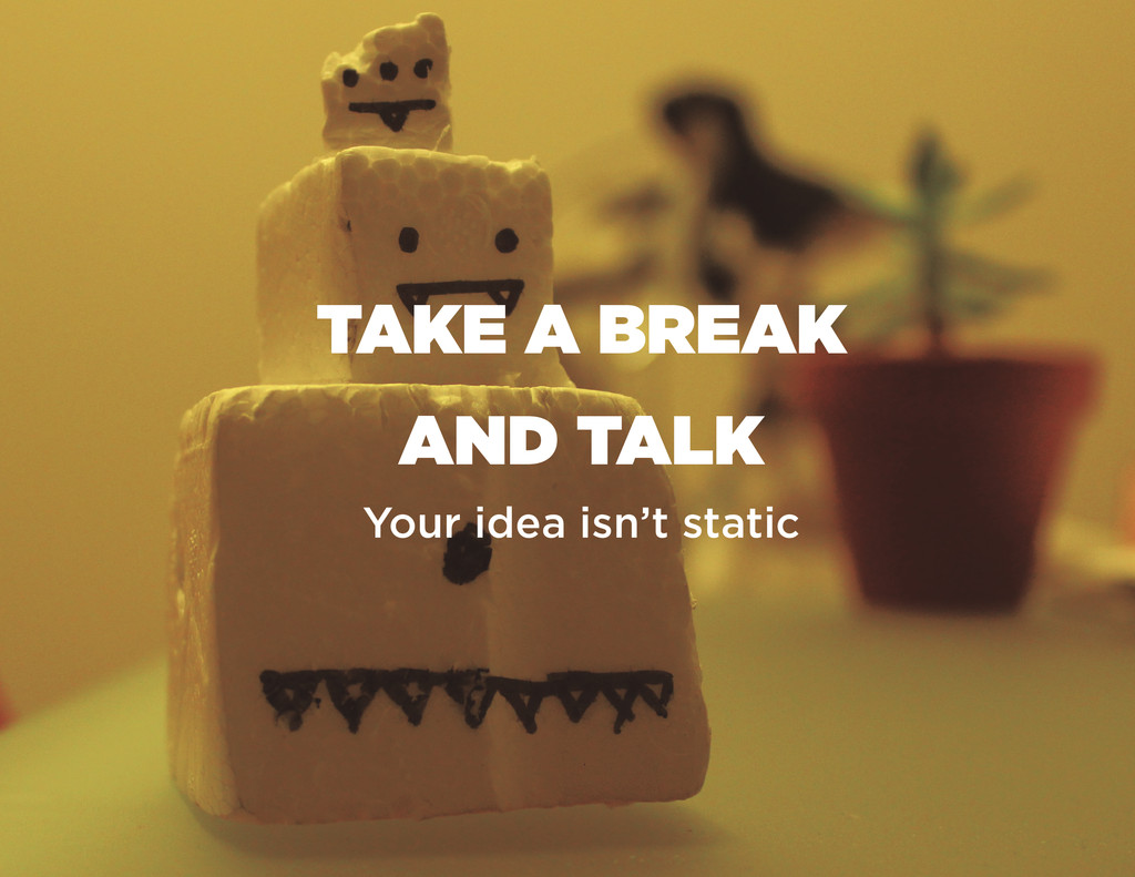 TAKE A BREAK AND TALK Your idea isn't static