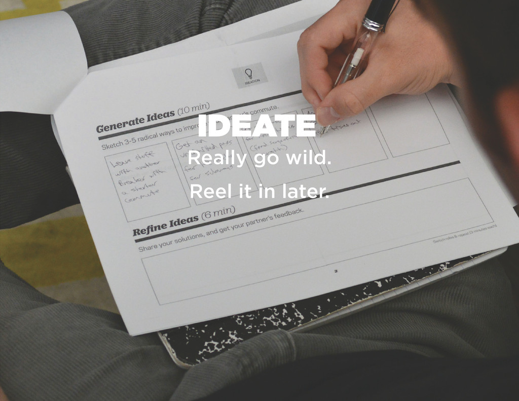 IDEATE Really go wild. Reel it in later.