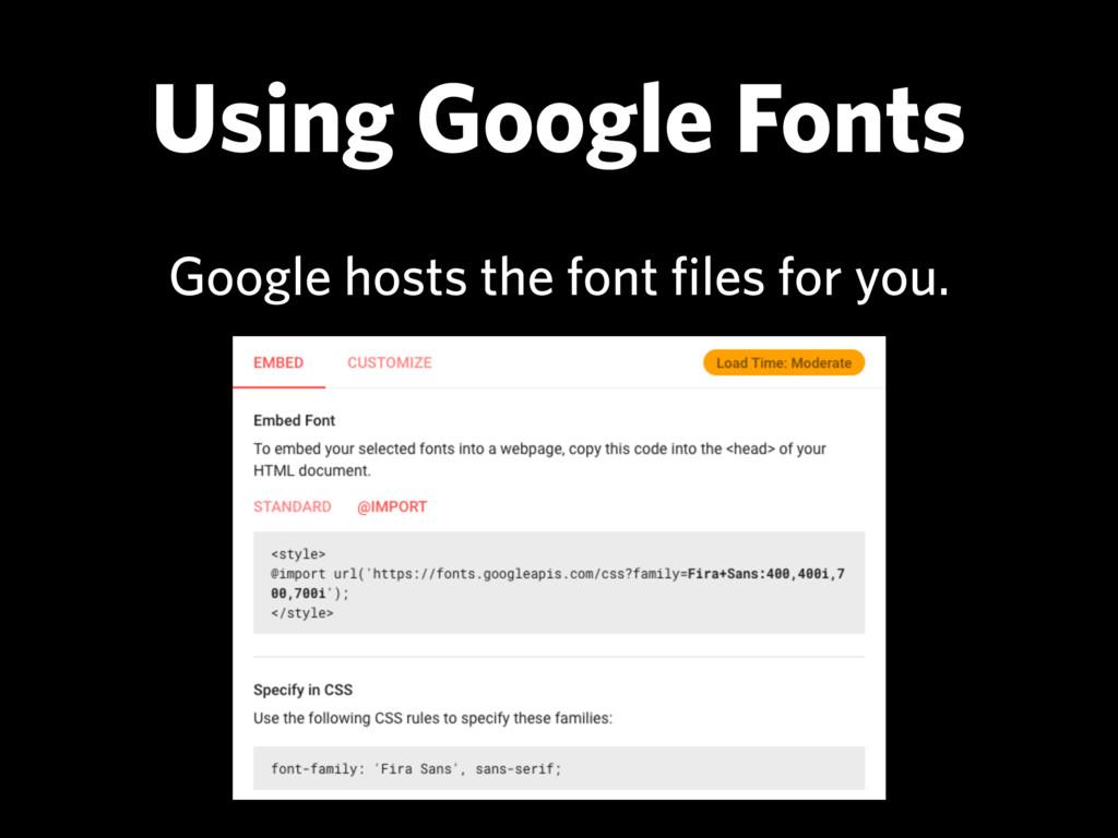 Using Google Fonts Google hosts the font files ...