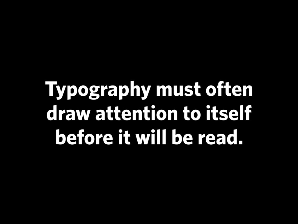 Typography must often draw attention to itself ...