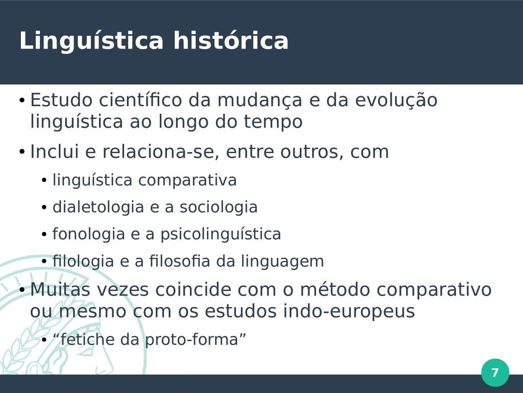 7 Linguística histórica ● Estudo científico da ...