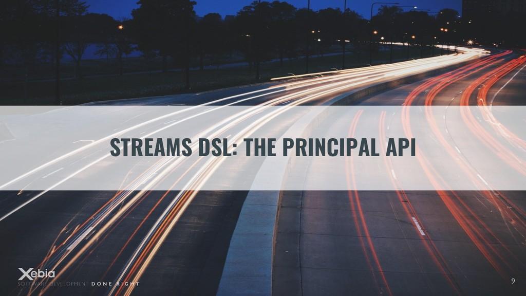 STREAMS DSL: THE PRINCIPAL API 9