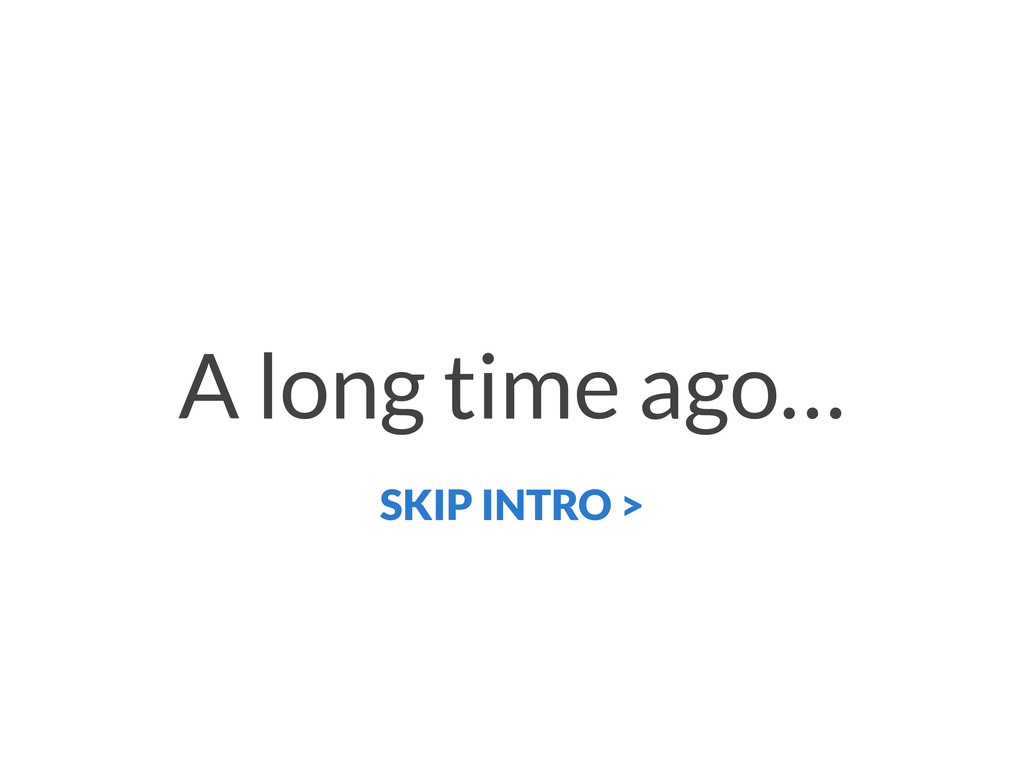 A long time ago… SKIP INTRO >