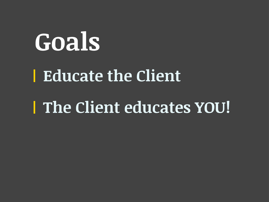 Goals Educate the Client The Client educates YO...