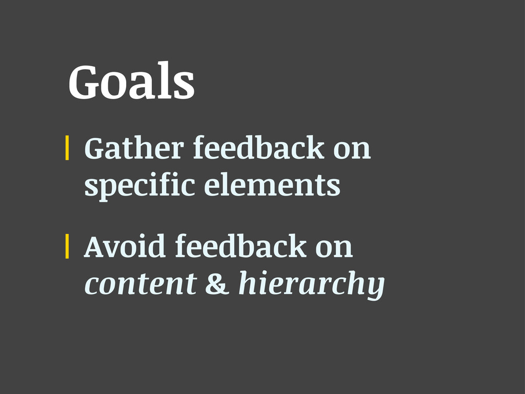 Goals Gather feedback on specific elements Avoi...