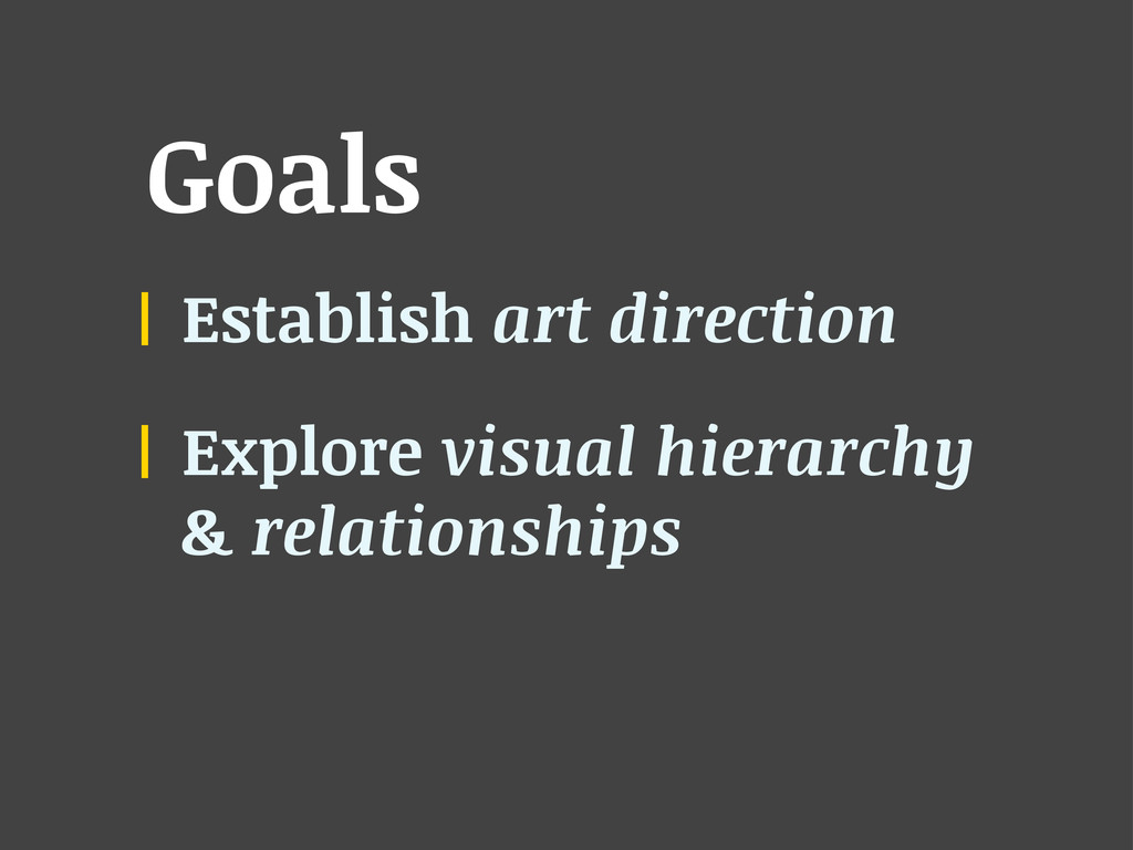 Goals Establish art direction Explore visual hi...