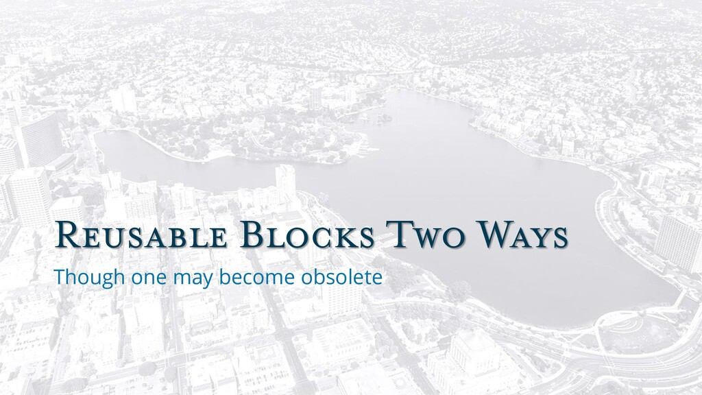 Reusable Blocks Two Ways Though one may become ...