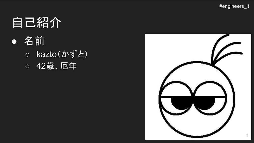 自己紹介 ● 名前 ○ kazto(かずと) ○ 42歳、厄年 #engineers_lt 3