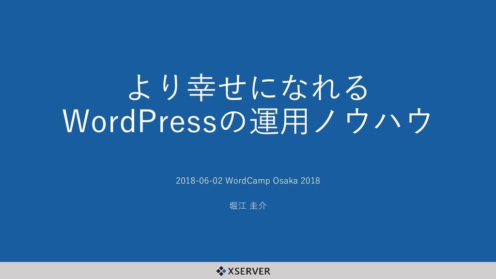 より幸せになれる WordPressの運用ノウハウ 2018-06-02 WordCamp O...
