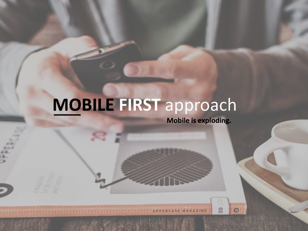 MOBILE FIRST approach Mobile is exploding.