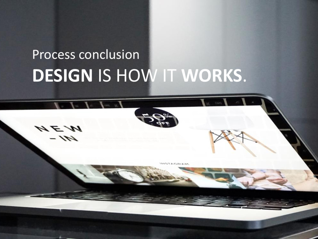 Process conclusion DESIGN IS HOW IT WORKS.