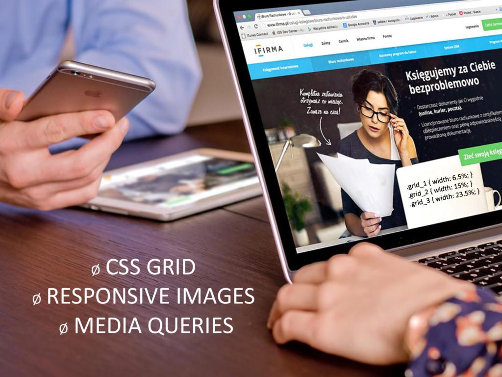 Ø CSS GRID Ø RESPONSIVE IMAGES Ø MEDIA QUERIES