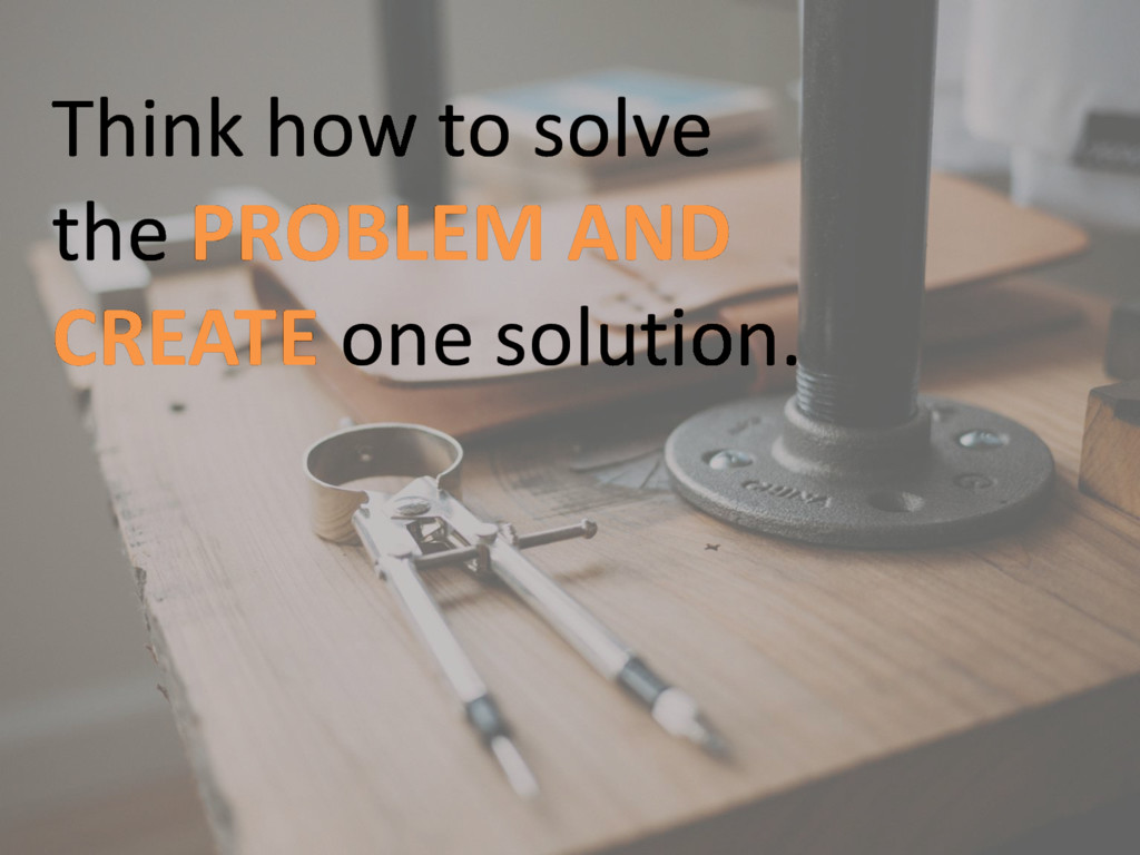 Think how to solve the PROBLEM AND CREATE one s...
