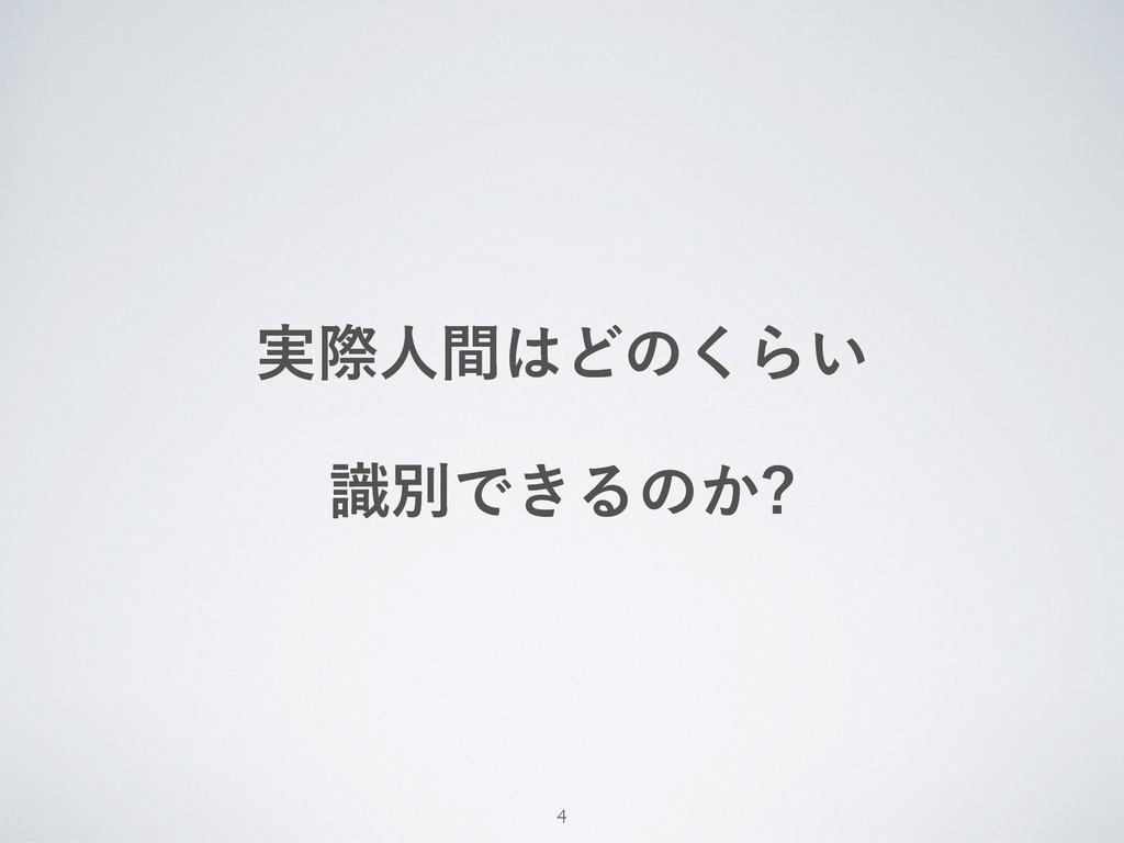 ࣮ࡍਓؒͲͷ͘Β͍ ࣝผͰ͖Δͷ͔ 4