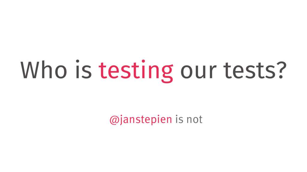 Who is testing our tests? @janstepien is not