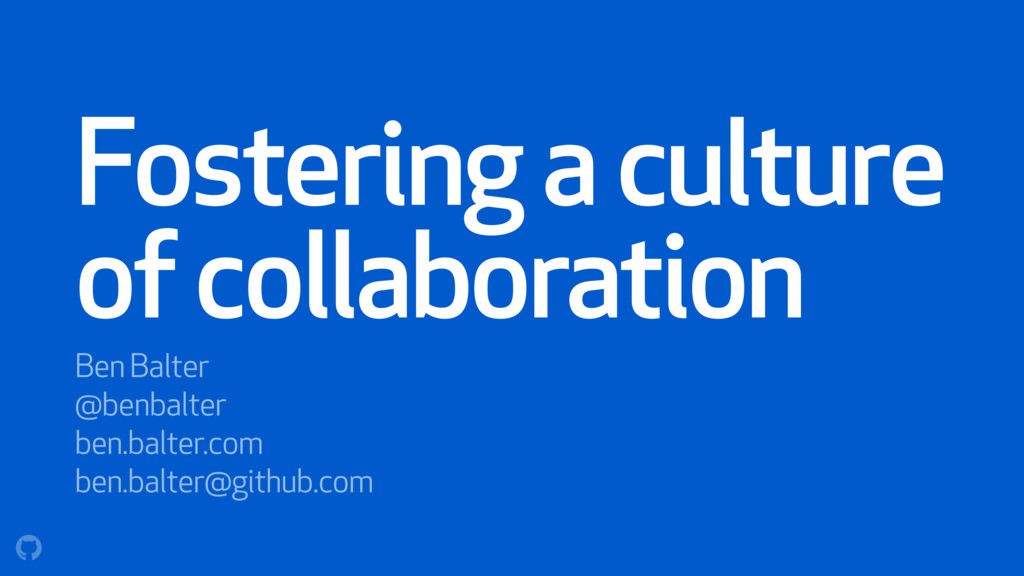 Fostering a culture of collaboration Ben Balter...