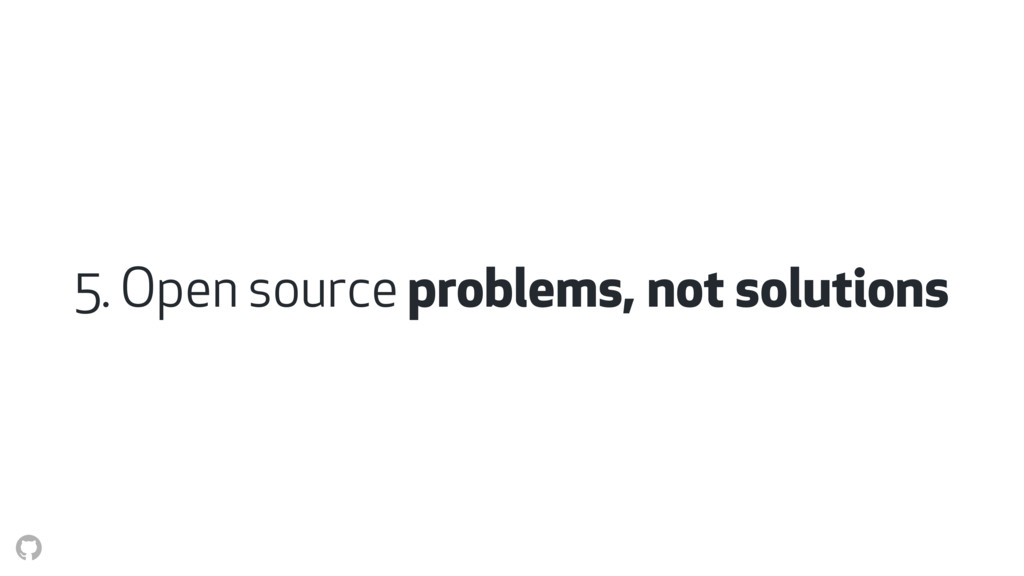 5. Open source problems, not solutions