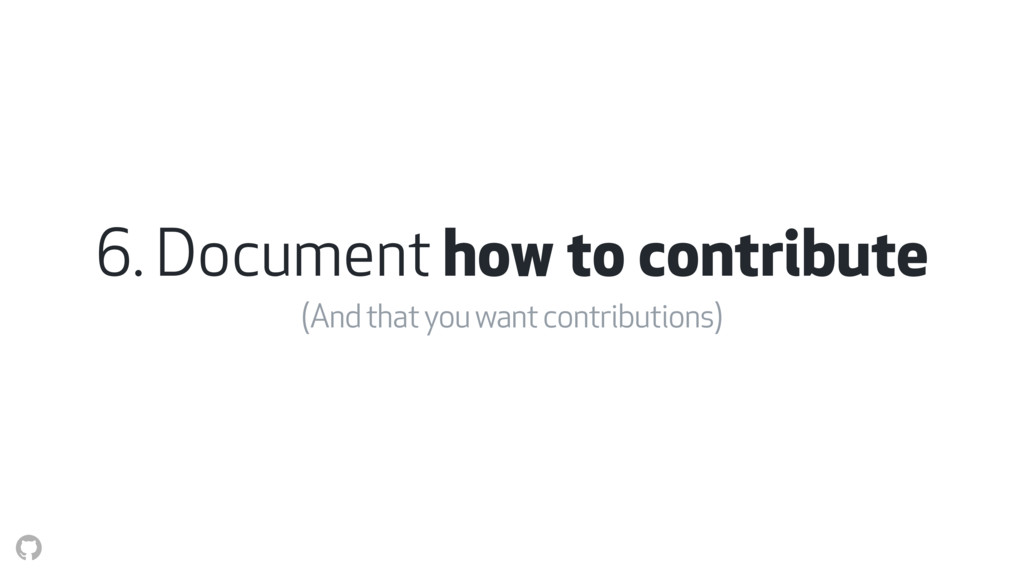 6. Document how to contribute (And that you wan...