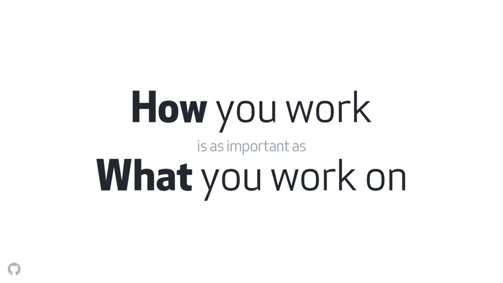 How you work is as important as What you work on