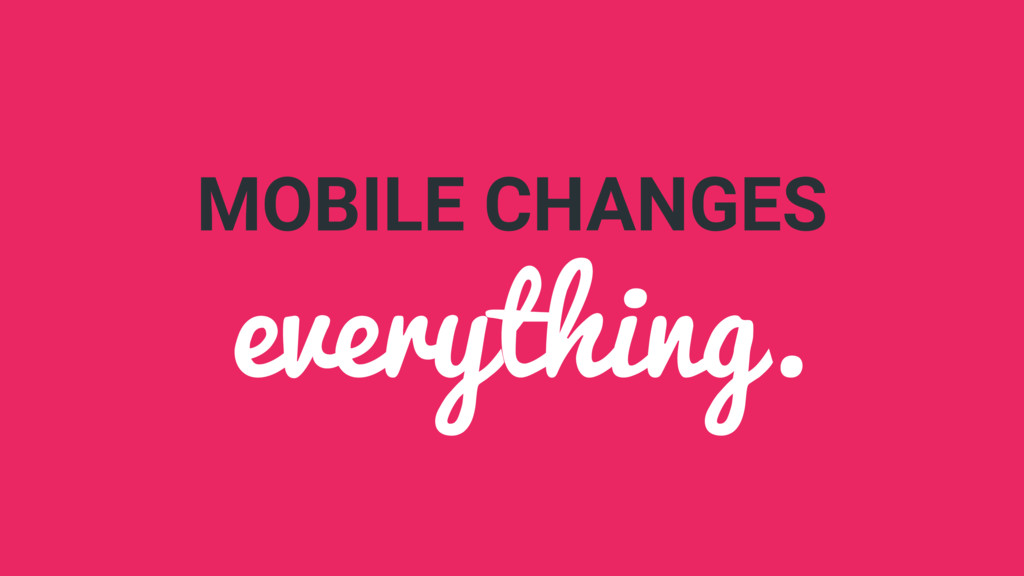 MOBILE CHANGES everything.