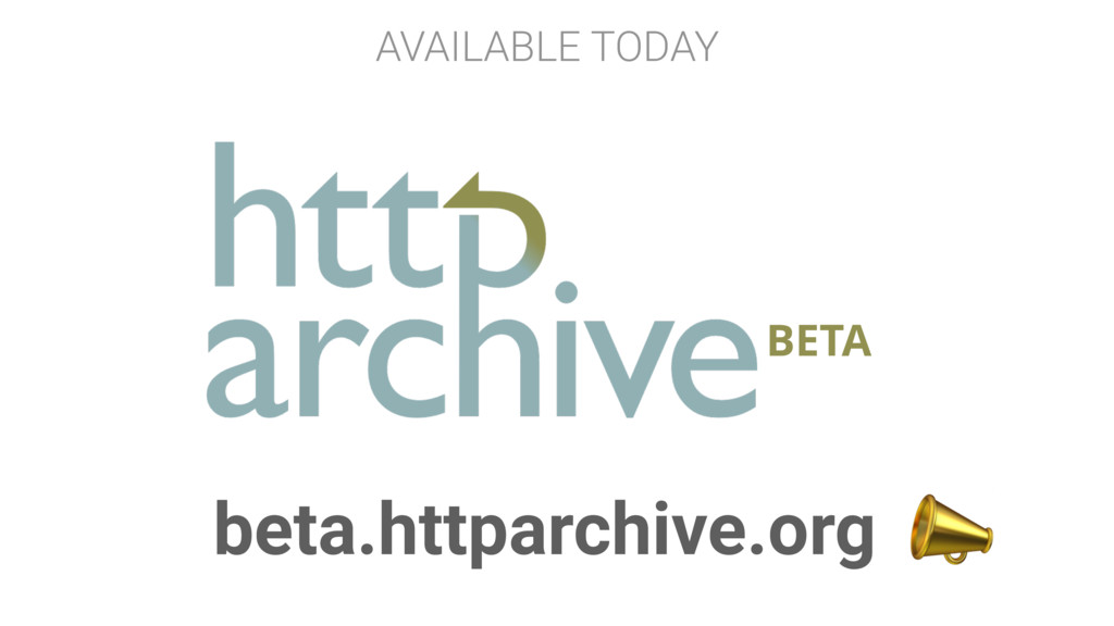 BETA beta.httparchive.org  AVAILABLE TODAY